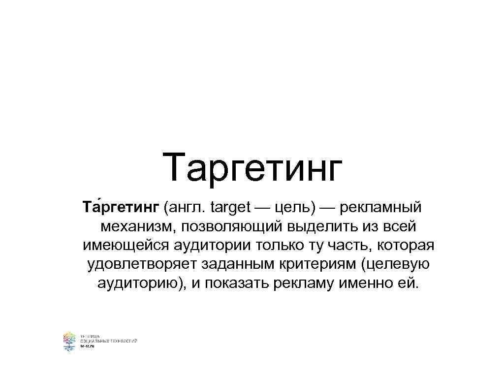 Таргетинг Та ргетинг (англ. target — цель) — рекламный механизм, позволяющий