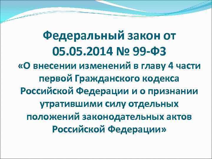 Федеральный закон от  05. 2014 № 99 -ФЗ «О внесении изменений в
