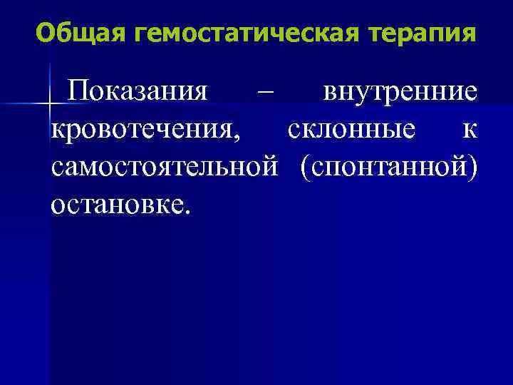 Общая гемостатическая терапия  Показания  –  внутренние кровотечения, склонные к самостоятельной (спонтанной)