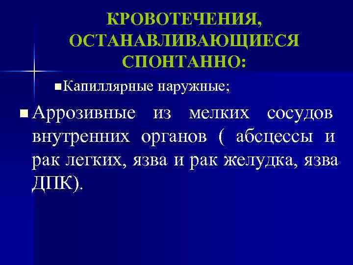 КРОВОТЕЧЕНИЯ,  ОСТАНАВЛИВАЮЩИЕСЯ   СПОНТАННО: n Капиллярные наружные;  n Аррозивные