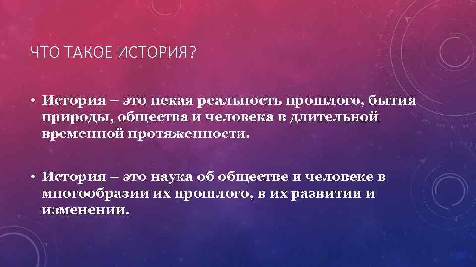 ЧТО ТАКОЕ ИСТОРИЯ?  • История – это некая реальность прошлого, бытия  природы,
