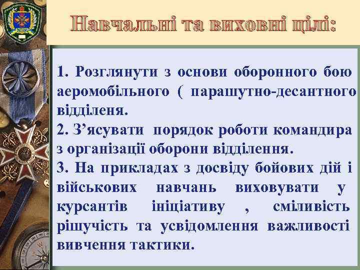 Навчальні та виховні цілі:  1. Розглянути з основи оборонного бою аеромобільного (