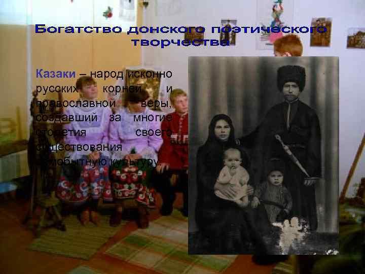 Казаки – народ исконно русских  корней  и православной веры, создавший за многие