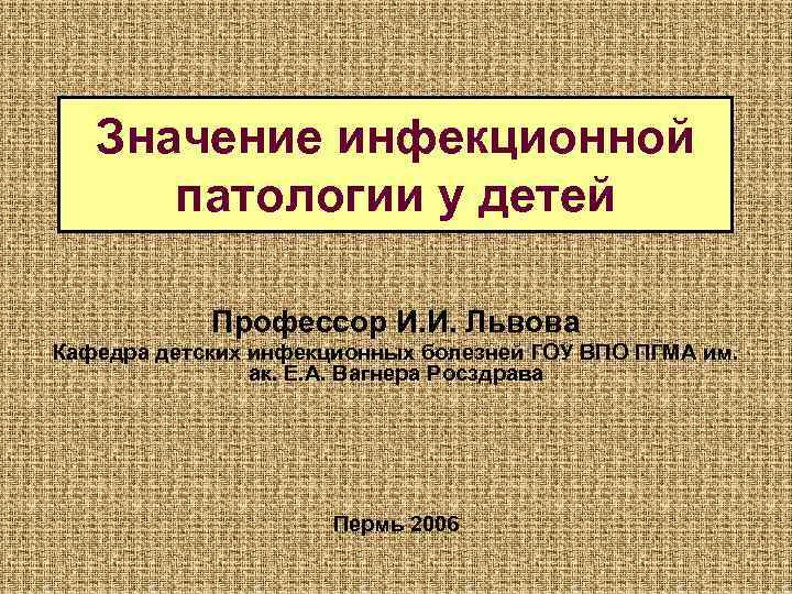 Значение инфекционной  патологии у детей   Профессор И. И. Львова
