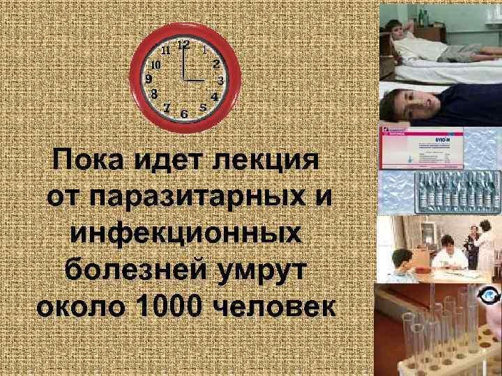 Пока идет лекция от паразитарных и  инфекционных  болезней умрут около 1000