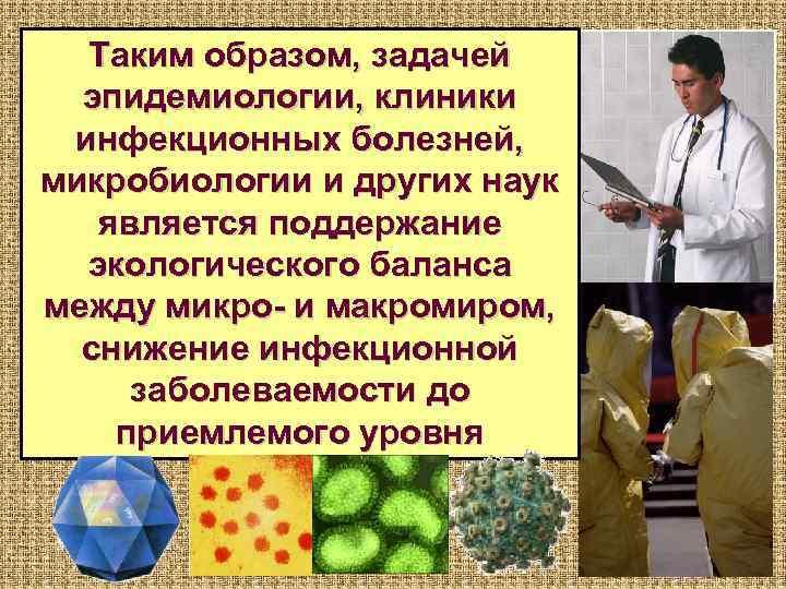 Таким образом, задачей  эпидемиологии, клиники инфекционных болезней, микробиологии и других наук