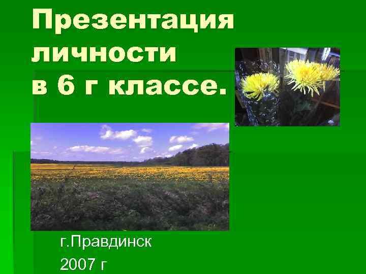 Презентация личности в 6 г классе.  г. Правдинск 2007 г