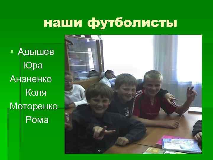 наши футболисты § Адышев  Юра Ананенко  Коля Моторенко  Рома