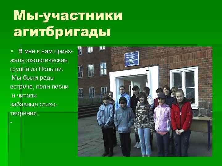Мы-участники агитбригады § В мае к нам приез- жала экологическая группа из Польши.