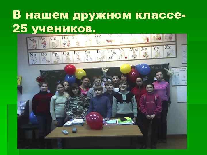 В нашем дружном классе- 25 учеников.