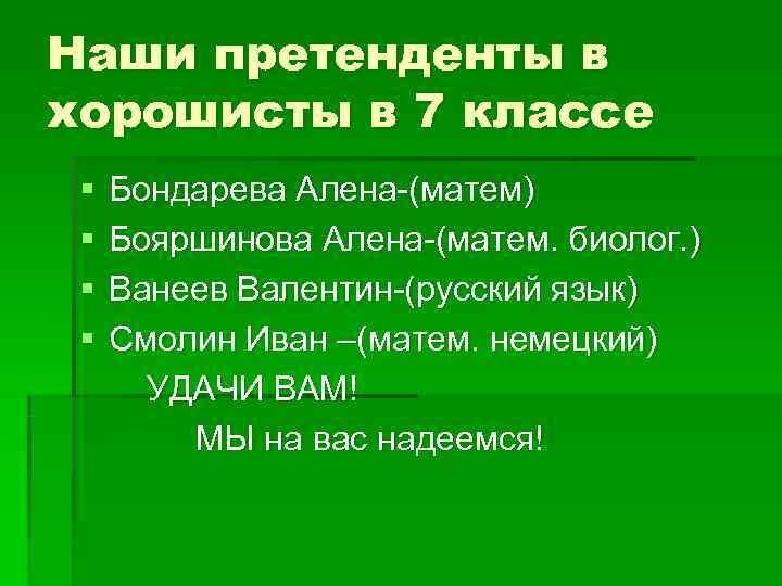 Наши претенденты в хорошисты в 7 классе §  Бондарева Алена-(матем) §  Бояршинова