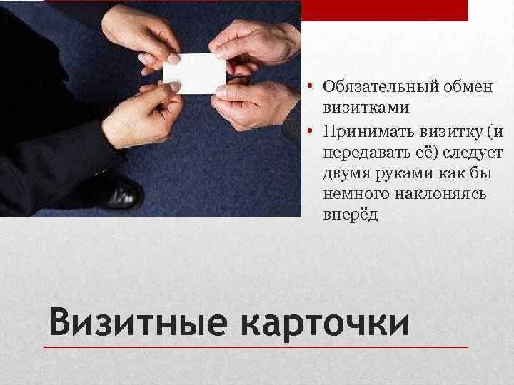 • Обязательный обмен    визитками   • Принимать