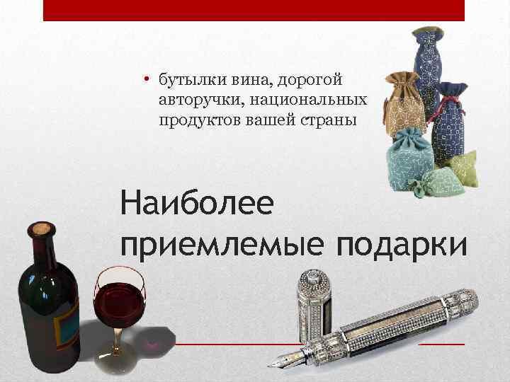 • бутылки вина, дорогой авторучки, национальных продуктов вашей страны Наиболее приемлемые подарки