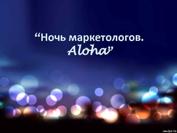 """Ночь маркетологов.  Aloha"""