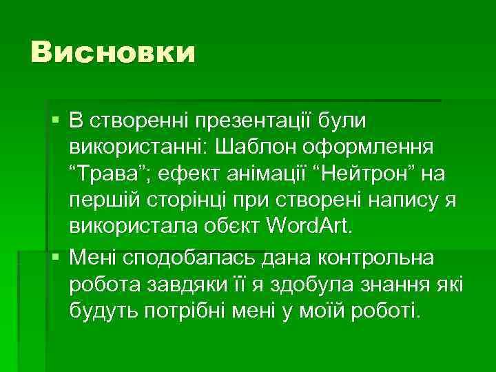 """Висновки § В створенні презентації були  використанні: Шаблон оформлення  """"Трава""""; ефект анімації"""