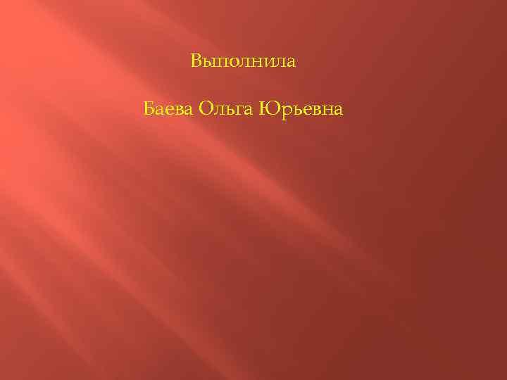 Выполнила Баева Ольга Юрьевна