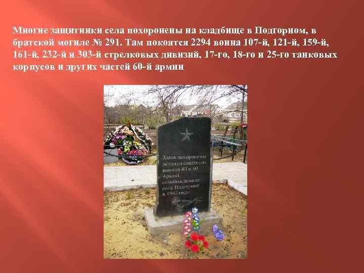 Многие защитники села похоронены на кладбище в Подгорном, в братской могиле № 291. Там