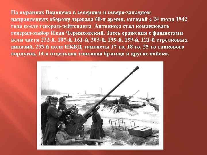 На окраинах Воронежа в северном и северо-западном направлениях оборону держала 60 -я армия, которой