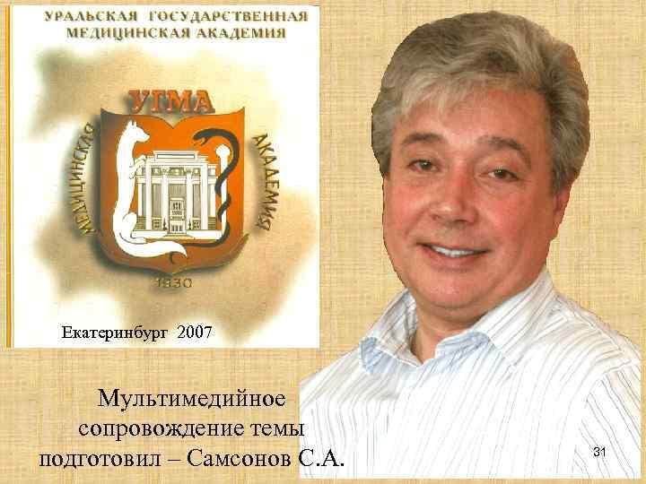 Екатеринбург 2007  Мультимедийное  сопровождение темы подготовил – Самсонов С. А.