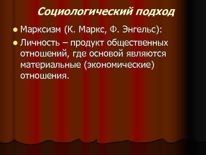 Социологический подход l Марксизм (К. Маркс, Ф. Энгельс): l Личность – продукт общественных