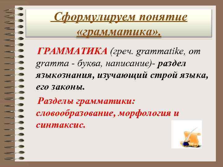 Сформулируем понятие  «грамматика» . ГРАММАТИКА (греч. grammatike, от  gramma - буква,