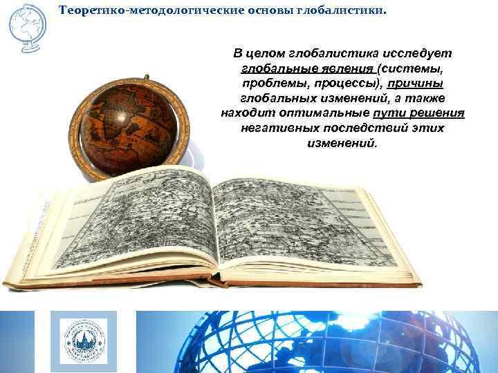 Теоретико-методологические основы глобалистики.     В целом глобалистика исследует