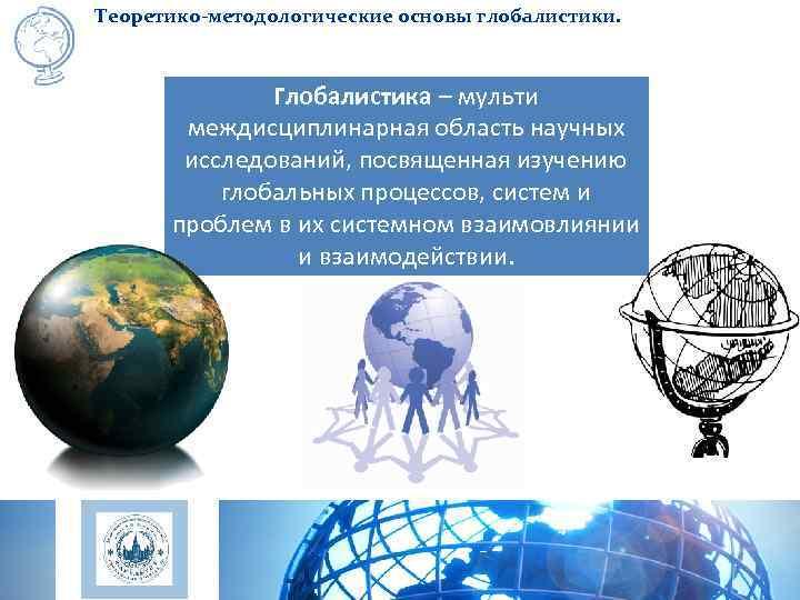Теоретико-методологические основы глобалистики.    Глобалистика – мульти  междисциплинарная область научных