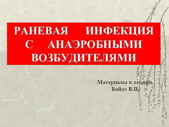 РАНЕВАЯ  ИНФЕКЦИЯ  С АНАЭРОБНЫМИ  ВОЗБУДИТЕЛЯМИ  Материалы к лекции.