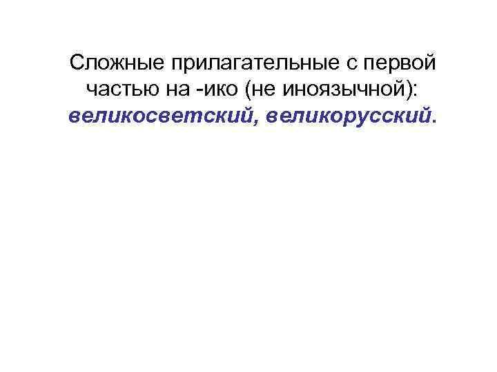 Сложные прилагательные с первой частью на -ико (не иноязычной): великосветский, великорусский.
