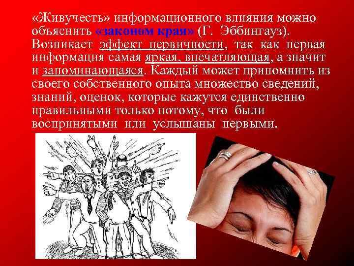 «Живучесть» информационного влияния можно объяснить «законом края» (Г.  Эббингауз).  Возникает эффект