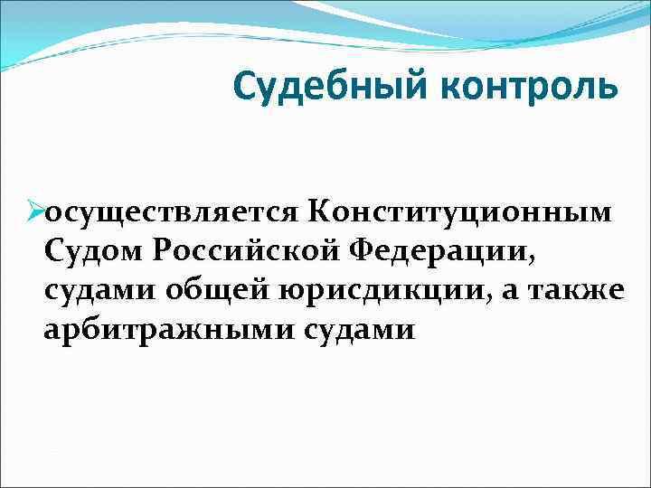 Судебный контроль Øосуществляется Конституционным Судом Российской Федерации,  судами общей юрисдикции, а