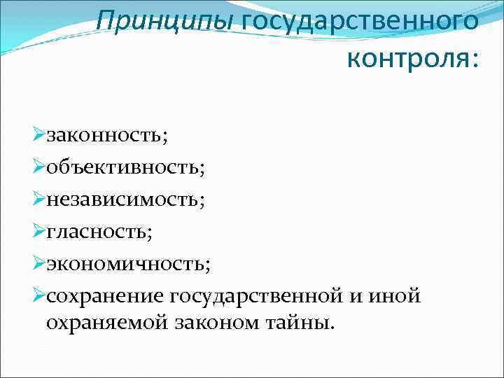 Принципы государственного     контроля:  Øзаконность; Øобъективность;  Øнезависимость; Øгласность;