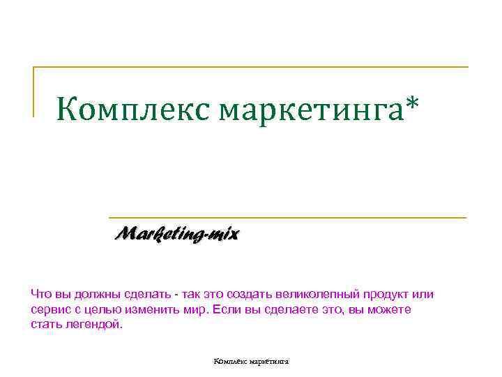Комплекс маркетинга*    Marketing-mix Что вы должны сделать - так