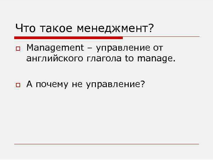 Что такое менеджмент? o  Management – управление от английского глагола to manage.