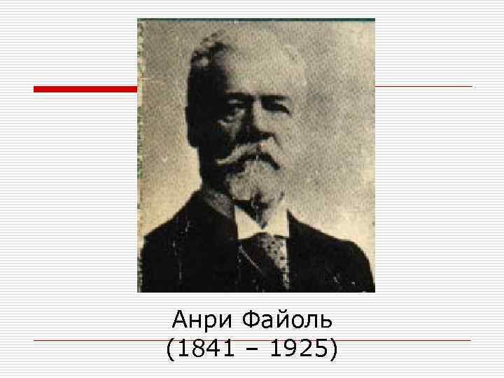 Анри Файоль (1841 – 1925)