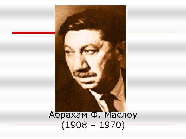Абрахам Ф. Маслоу  (1908 – 1970)