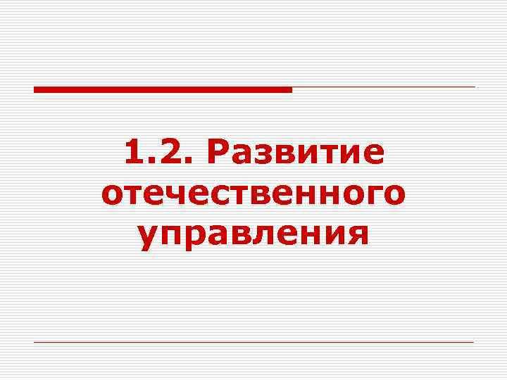 1. 2. Развитие отечественного  управления