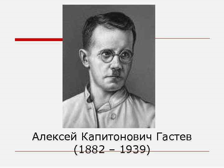 Алексей Капитонович Гастев  (1882 – 1939)