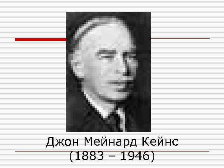 Джон Мейнард Кейнс  (1883 – 1946)