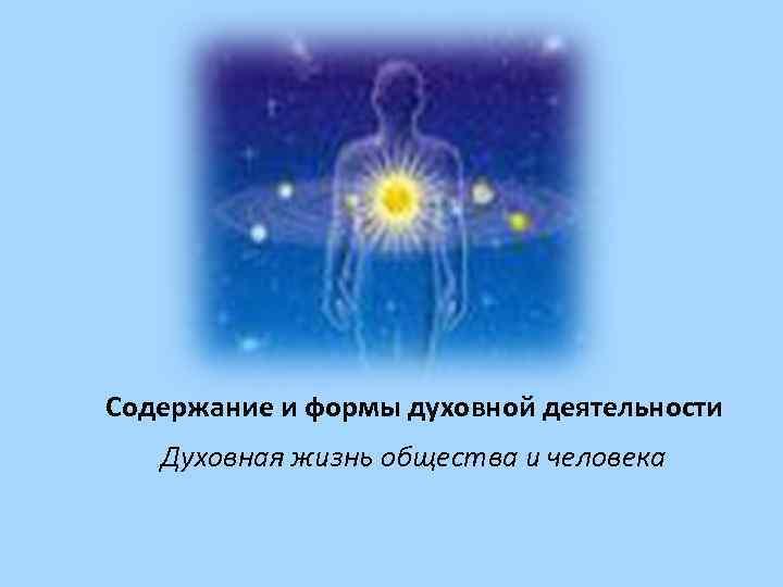 Содержание и формы духовной деятельности  Духовная жизнь общества и человека