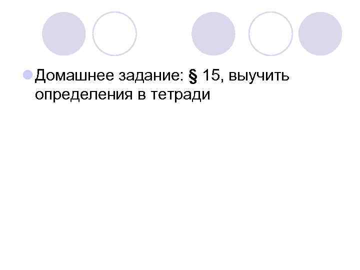 l Домашнее задание: § 15, выучить  определения в тетради