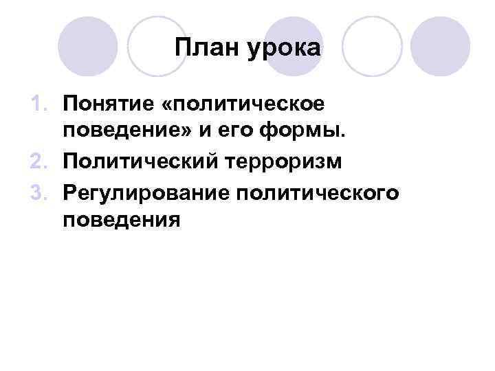План урока 1. Понятие «политическое  поведение» и его формы. 2. Политический