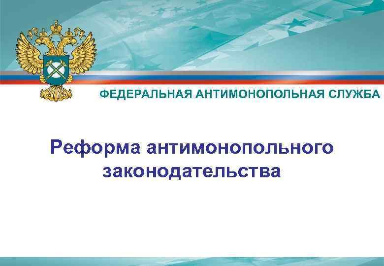 ФЕДЕРАЛЬНАЯ АНТИМОНОПОЛЬНАЯ СЛУЖБА  Реформа антимонопольного законодательства