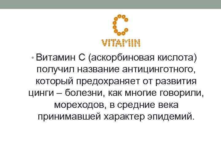 • Витамин С (аскорбиновая кислота) получил название антицинготного,  который предохраняет от развития