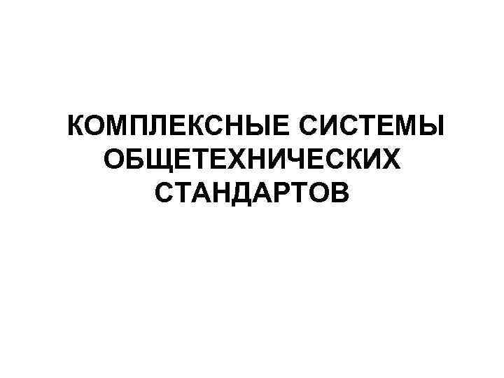 КОМПЛЕКСНЫЕ СИСТЕМЫ  ОБЩЕТЕХНИЧЕСКИХ СТАНДАРТОВ