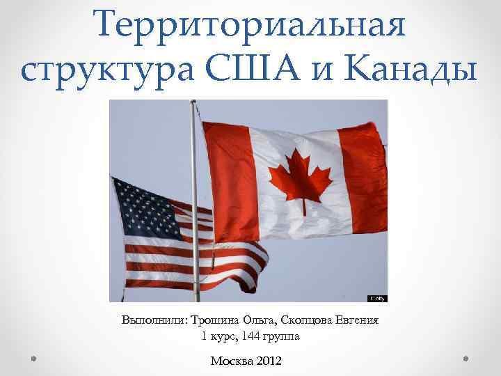 Территориальная структура США и Канады   Выполнили: Трошина Ольга, Скопцова Евгения