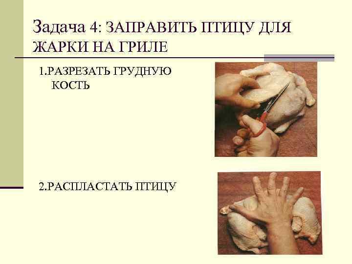 Задача 4: ЗАПРАВИТЬ ПТИЦУ ДЛЯ ЖАРКИ НА ГРИЛЕ 1. РАЗРЕЗАТЬ ГРУДНУЮ  КОСТЬ 2.