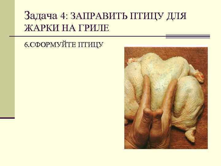 Задача 4: ЗАПРАВИТЬ ПТИЦУ ДЛЯ ЖАРКИ НА ГРИЛЕ 6. СФОРМУЙТЕ ПТИЦУ
