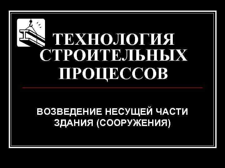 ТЕХНОЛОГИЯ СТРОИТЕЛЬНЫХ  ПРОЦЕССОВ ВОЗВЕДЕНИЕ НЕСУЩЕЙ ЧАСТИ  ЗДАНИЯ (СООРУЖЕНИЯ)