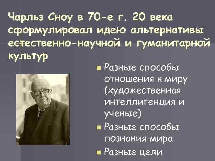 Чарльз Сноу в 70 -е г. 20 века сформулировал идею альтернативы естественно-научной и гуманитарной